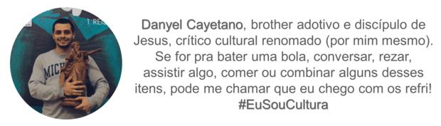 Assinatura: Danyel Cayetano, brother adotivo e discípulo de Jesus, crítico cultural renomado (por mim mesmo). Se for para bater uma bola, conversar, rezar, assistir algo, comer ou combinar alguns desses itens, pode me chamar que eu chego com os refri! #EuSouCultura