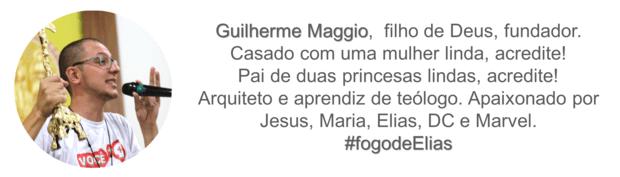 Assinatura: Guilherme Maggio, filho de Deus, fundador. Casado com uma mulher linda, acredite! Pai de deus princesas lindas, acredite! Arquiteto e aprendiz de teólogo. Apaixonado por Jesus, Maria, Elias, DC e Marvel. #fogodeElias
